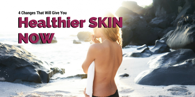 4 Changes That Will Give You Healthier Skin Now